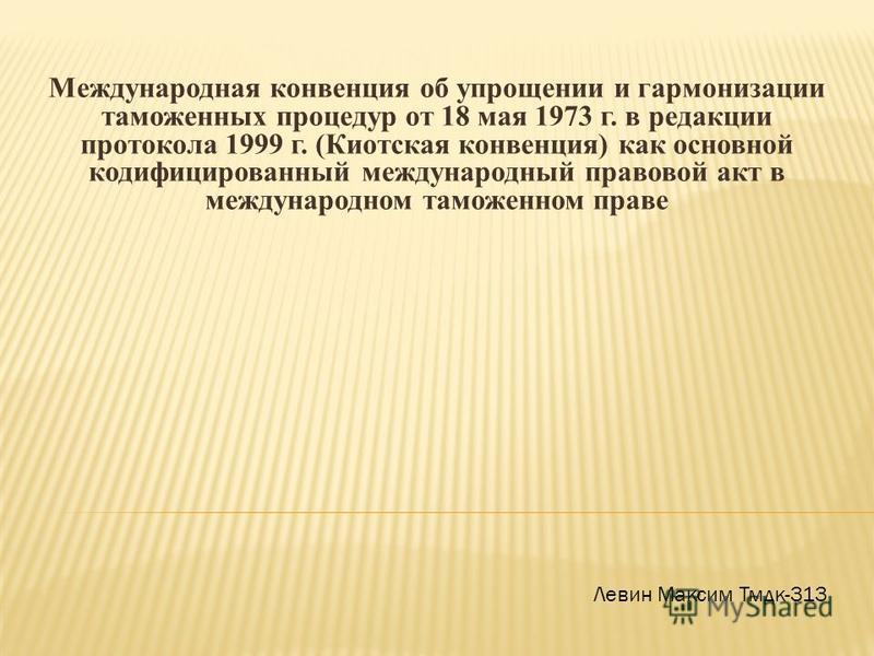Международная конвенция об упрощении и гармонизации таможенных процедур от 18 мая 1973 г. в редакции протокола 1999 г. (Киотская конвенция) как основной кодифицированный международный правовой акт в международном таможенном праве Левин Максим Тмдк-31