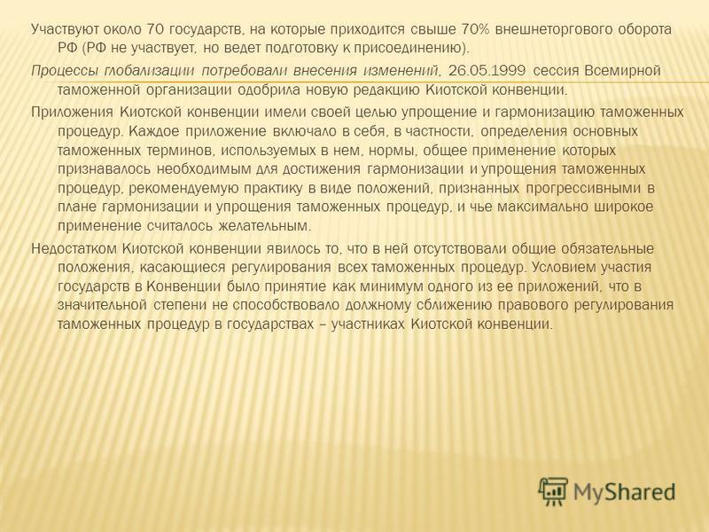 Участвуют около 70 государств, на которые приходится свыше 70% внешнеторгового оборота РФ (РФ не участвует, но ведет подготовку к присоединению). Процессы глобализации потребовали внесения изменений, 26.05.1999 сессия Всемирной таможенной организации