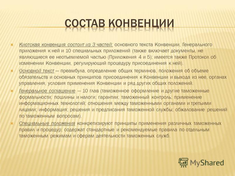 Киотская конвенция состоит из 3 частей: основного текста Конвенции, Генерального приложения к ней и 10 специальных приложений (также включает документы, не являющиеся ее неотъемлемой частью (Приложения 4 и 5); имеется также Протокол об изменении Конв