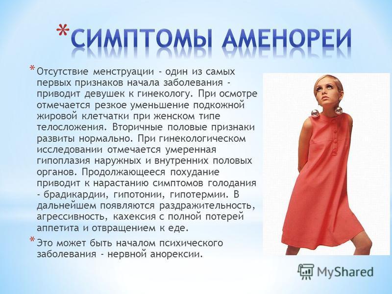 * Отсутствие менструации - один из самых первых признаков начала заболевания - приводит девушек к гинекологу. При осмотре отмечается резкое уменьшение подкожной жировой клетчатки при женском типе телосложения. Вторичные половые признаки развиты норма
