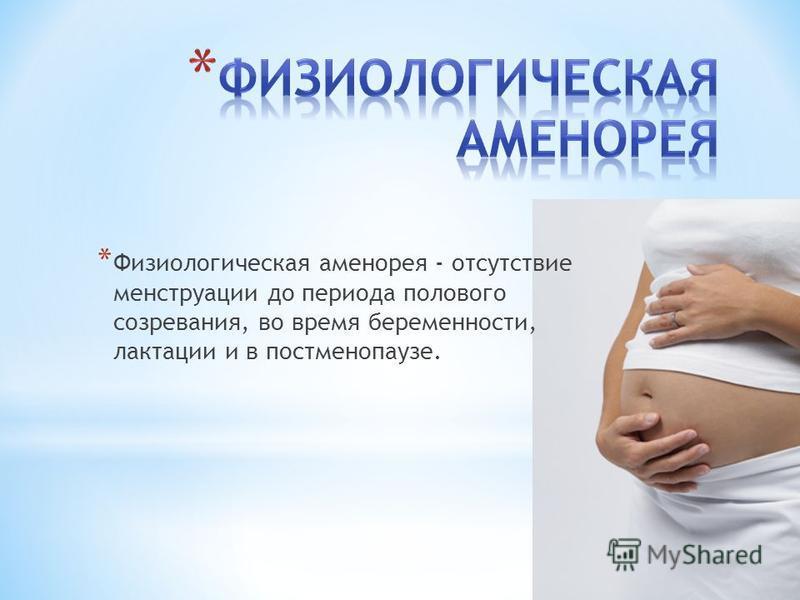 * Физиологическая аменорея - отсутствие менструации до периода полового созревания, во время беременности, лактации и в постменопаузе.