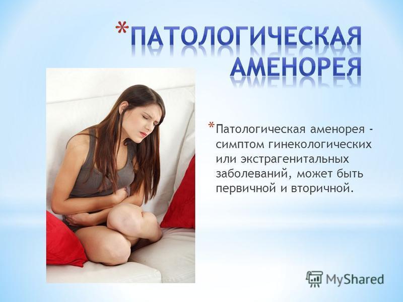 * Патологическая аменорея - симптом гинекологических или экстрагенитальных заболеваний, может быть первичной и вторичной.