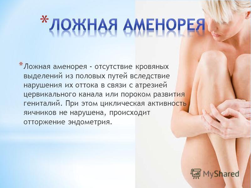 * Ложная аменорея - отсутствие кровяных выделений из половых путей вследствие нарушения их оттока в связи с атрезией цервикального канала или пороком развития гениталий. При этом циклическая активность яичников не нарушена, происходит отторжение эндо