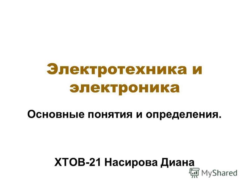 Электротехника и электроника Основные понятия и определения. ХТОВ-21 Насирова Диана