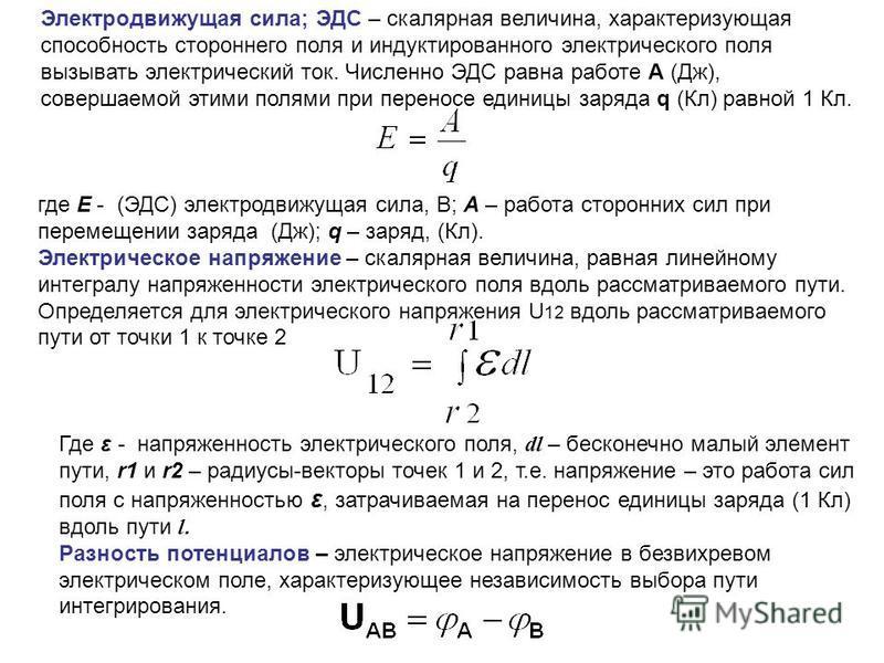 Электродвижущая сила; ЭДС – скалярная величина, характеризующая способность стороннего поля и индуктированного электрического поля вызывать электрический ток. Численно ЭДС равна работе A (Дж), совершаемой этими полями при переносе единицы заряда q (К