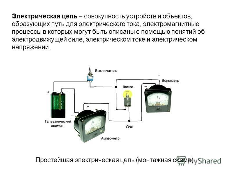 Электрическая цепь – совокупность устройств и объектов, образующих путь для электрического тока, электромагнитные процессы в которых могут быть описаны с помощью понятий об электродвижущей силе, электрическом токе и электрическом напряжении. Простейш