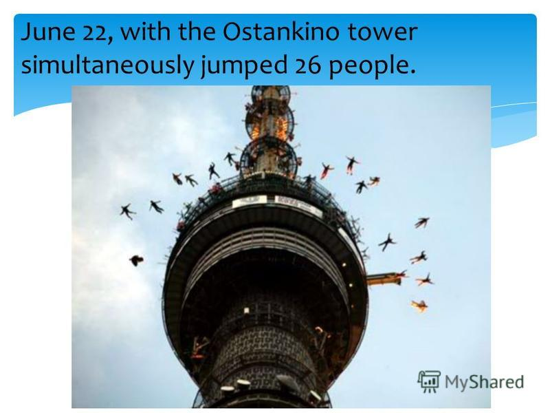 June 22, with the Ostankino tower simultaneously jumped 26 people.