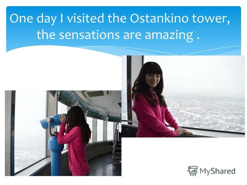 One day I visited the Ostankino tower, the sensations are amazing.