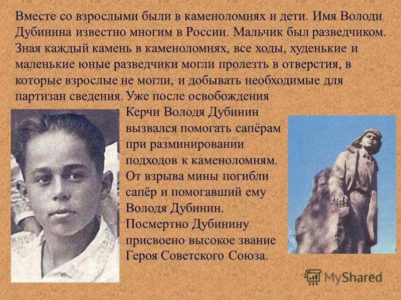 Вместе со взрослыми были в каменоломнях и дети. Имя Володи Дубинина известно многим в России. Мальчик был разведчиком. Зная каждый камень в каменоломнях, все ходы, худенькие и маленькие юные разведчики могли пролезть в отверстия, в которые взрослые н