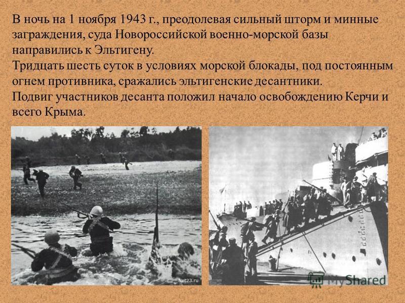 В ночь на 1 ноября 1943 г., преодолевая сильный шторм и минные заграждения, суда Новороссийской военно-морской базы направились к Эльтигену. Тридцать шесть суток в условиях морской блокады, под постоянным огнем противника, сражались эльтигенские деса