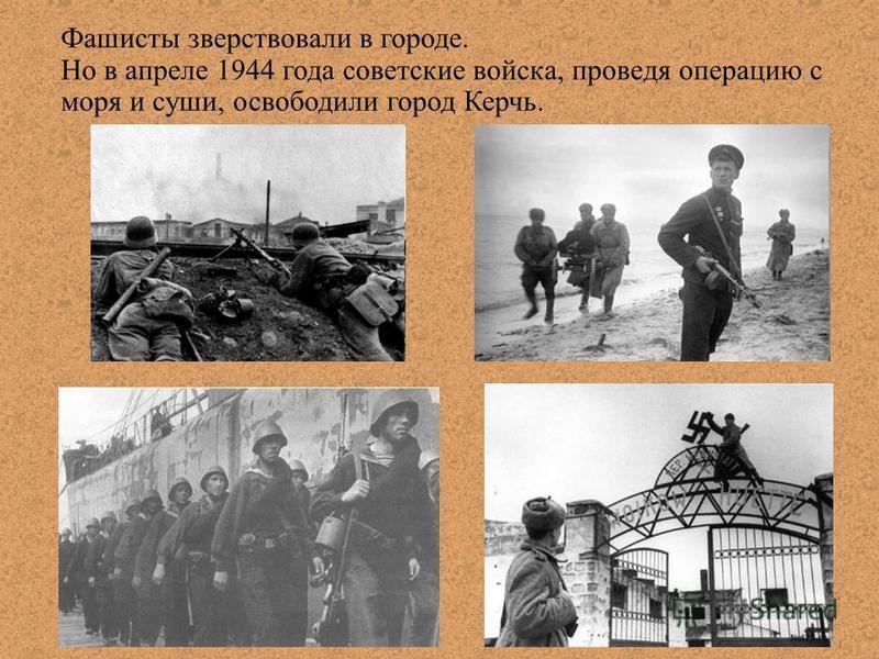 Фашисты зверствовали в городе. Но в апреле 1944 года советские войска, проведя операцию с моря и суши, освободили город Керчь.