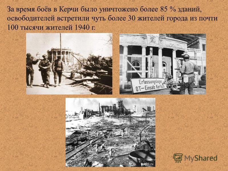 За время боёв в Керчи было уничтожено более 85 % зданий, освободителей встретили чуть более 30 жителей города из почти 100 тысячи жителей 1940 г.