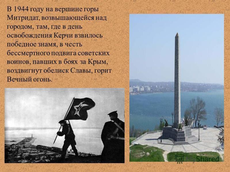 В 1944 году на вершине горы Митридат, возвышающейся над городом, там, где в день освобождения Керчи взвилось победное знамя, в честь бессмертного подвига советских воинов, павших в боях за Крым, воздвигнут обелиск Славы, горит Вечный огонь.