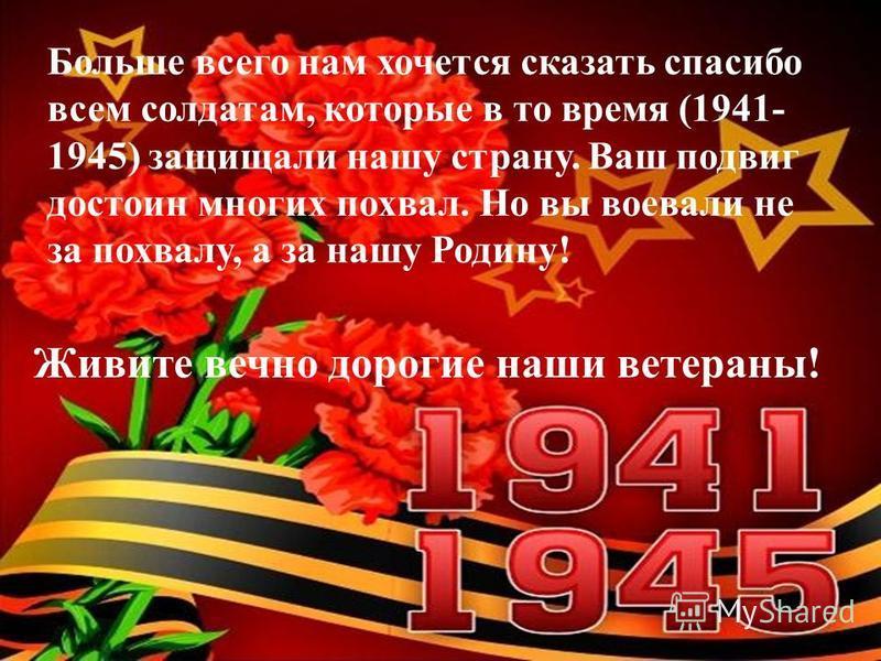 Больше всего нам хочется сказать спасибо всем солдатам, которые в то время (1941- 1945) защищали нашу страну. Ваш подвиг достоин многих похвал. Но вы воевали не за похвалу, а за нашу Родину! Живите вечно дорогие наши ветераны!