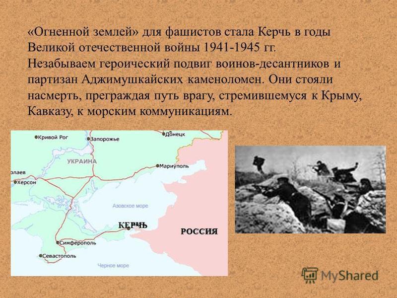 «Огненной землей» для фашистов стала Керчь в годы Великой отечественной войны 1941-1945 гг. Незабываем героический подвиг воинов-десантников и партизан Аджимушкайских каменоломен. Они стояли насмерть, преграждая путь врагу, стремившемуся к Крыму, Кав