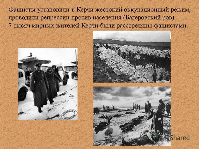 Фашисты установили в Керчи жестокий оккупационный режим, проводили репрессии против населения (Багеровский ров). 7 тысяч мирных жителей Керчи были расстреляны фашистами.
