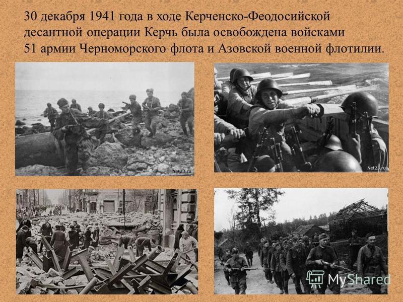 30 декабря 1941 года в ходе Керченско-Феодосийской десантной операции Керчь была освобождена войсками 51 армии Черноморского флота и Азовской военной флотилии.