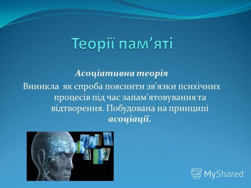 Асоціативна теорія Виникла як спроба пояснити звязки психічних процесів під час запамятовування та відтворення. Побудована на принципі асоціації.