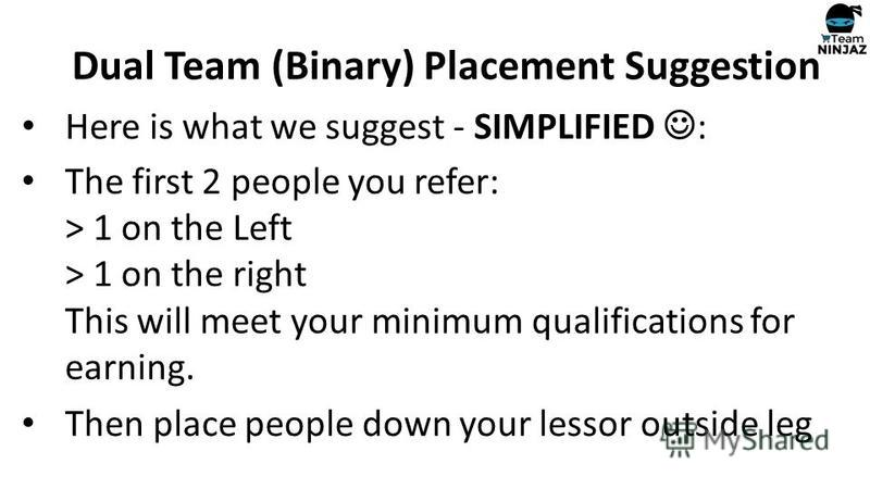 Here is what we suggest - SIMPLIFIED : The first 2 people you refer: > 1 on the Left > 1 on the right This will meet your minimum qualifications for earning. Then place people down your lessor outside leg Dual Team (Binary) Placement Suggestion