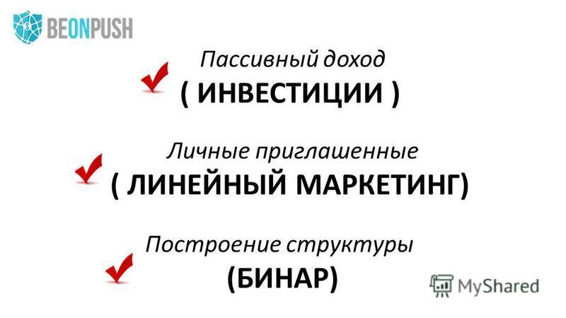 Личные приглашенные ( ЛИНЕЙНЫЙ МАРКЕТИНГ) Построение структуры (БИНАР) Пассивный доход ( ИНВЕСТИЦИИ )