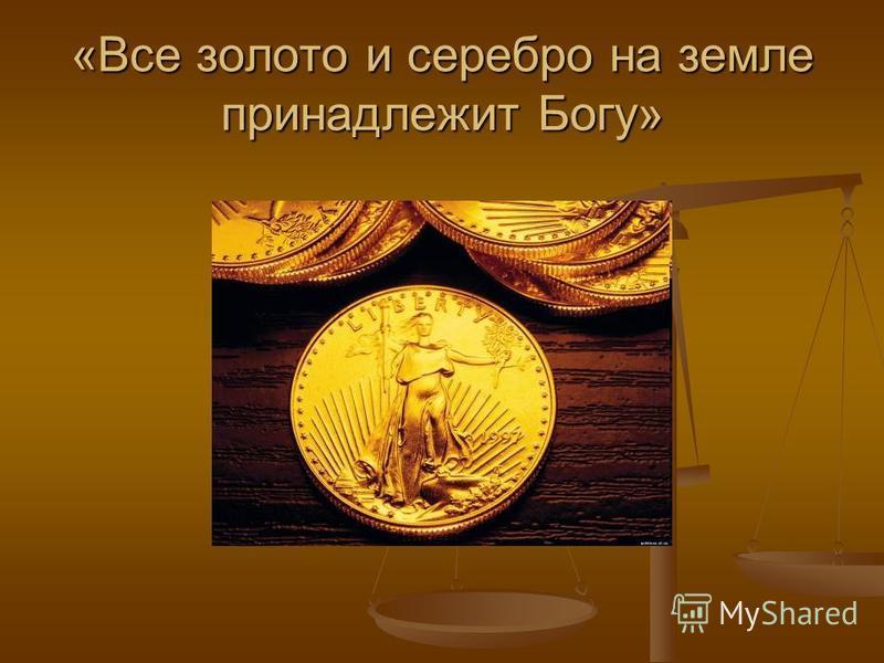 «Все золото и серебро на земле принадлежит Богу»