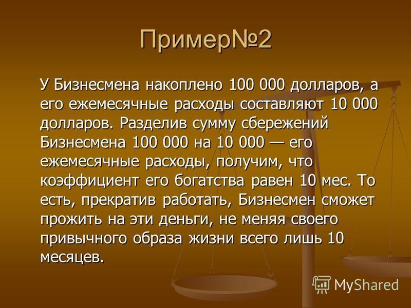 Пример 2 У Бизнесмена накоплено 100 000 долларов, а его ежемесячные расходы составляют 10 000 долларов. Разделив сумму сбережений Бизнесмена 100 000 на 10 000 его ежемесячные расходы, получим, что коэффициент его богатства равен 10 мес. То есть, прек