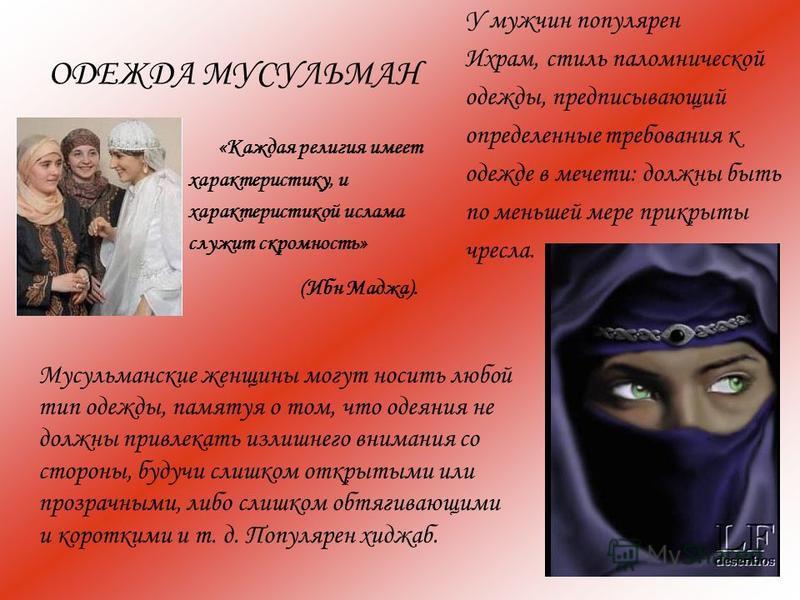 ОДЕЖДА МУСУЛЬМАН «Каждая религия имеет характеристику, и характеристикой ислама служит скромность» (Ибн Маджа). Мусульманские женщины могут носить любой тип одежды, памятуя о том, что одеяния не должны привлекать излишнего внимания со стороны, будучи