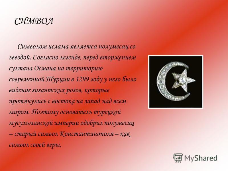 СИМВОЛ Символом ислама является полумесяц со звездой. Согласно легенде, перед вторжением султана Османа на территорию современной Турции в 1299 году у него было видение гигантских рогов, которые протянулись с востока на запад над всем миром. Поэтому