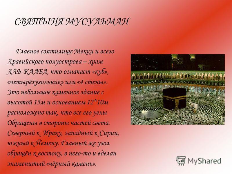 СВЯТЫНЯ МУСУЛЬМАН Главное святилище Мекки и всего Аравийского полуострова – храм АЛЬ-КААБА, что означает «куб», «четырёхугольник» или «4 стены». Это небольшое каменное здание с высотой 15 м и основанием 12*10 м расположено так, что все его углы Обращ