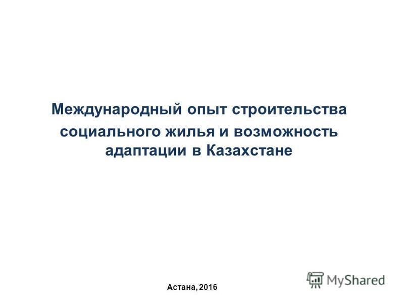 Астана, 2016 Международный опыт строительства социального жилья и возможность адаптации в Казахстане