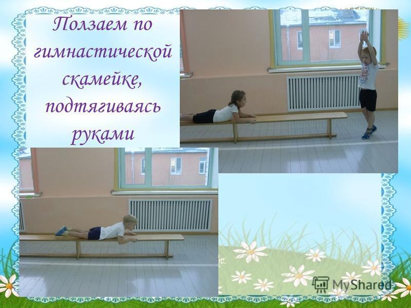Ползаем по гимнастической скамейке, подтягиваясь руками