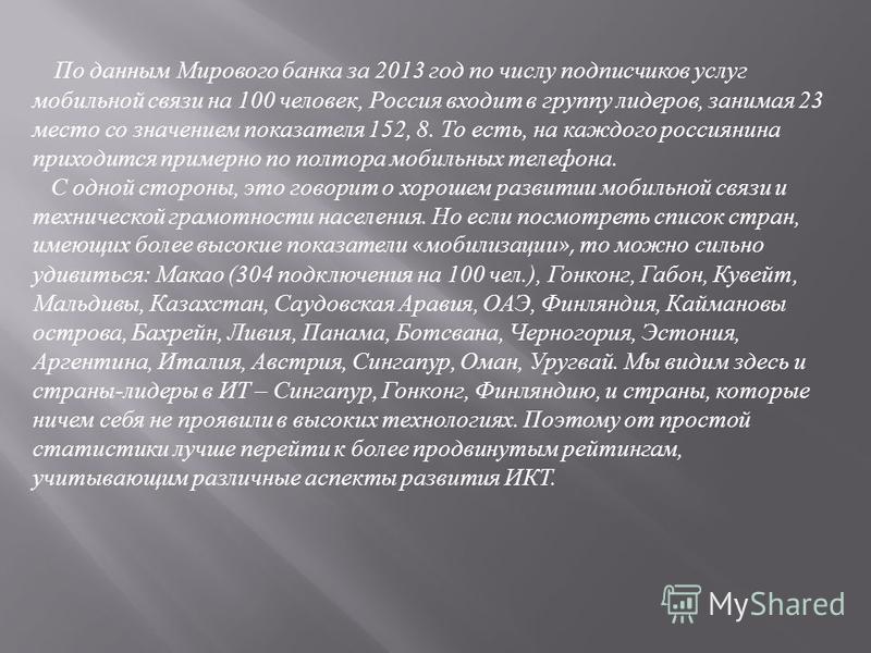По данным Мирового банка за 2013 год по числу подписчиков услуг мобильной связи на 100 человек, Россия входит в группу лидеров, занимая 23 место со значением показателя 152, 8. То есть, на каждого россиянина приходится примерно по полтора мобильных т