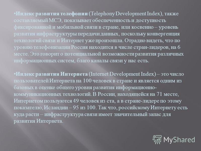 Индекс развития телефонии (Telephony Development Index), также составляемый МСЭ, показывает обеспеченность и доступность фиксированной и мобильной связи в стране, или косвенно – уровень развития инфраструктуры передачи данных, поскольку конвергенция