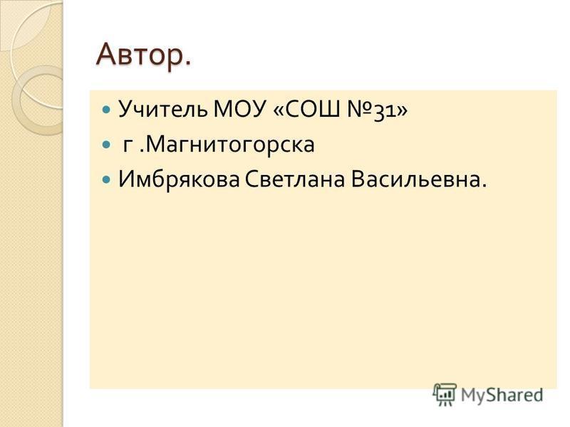 Автор. Учитель МОУ « СОШ 31» г. Магнитогорска Имбрякова Светлана Васильевна.