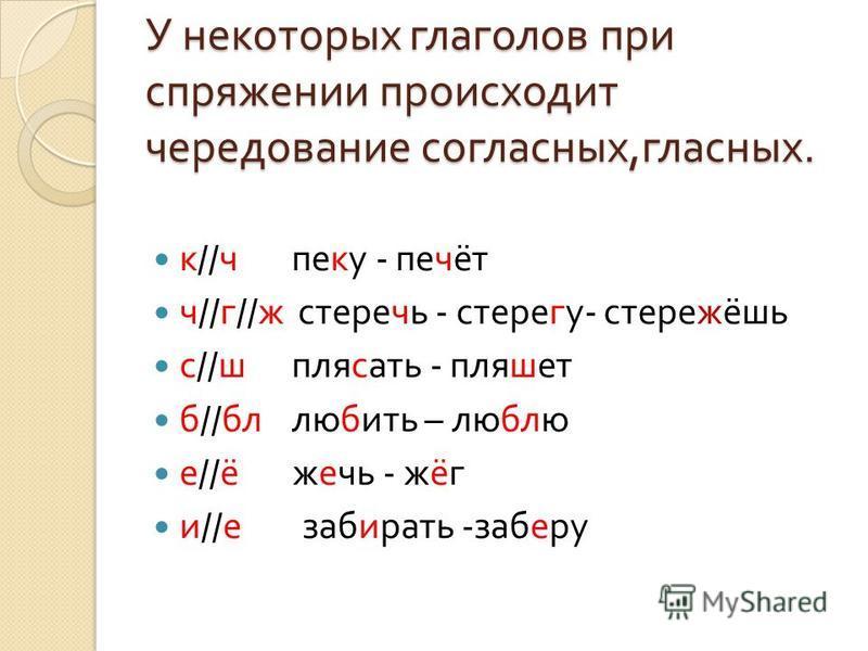 У некоторых глаголов при спряжении происходит чередование согласных, гласных. к // ч пеку - печёт ч // г // ж стеречь - стерегу - стережёшь с // ш плясать - пляшет б // бл любить – люблю е // ё жечь - жёг и // е забирать - заберу