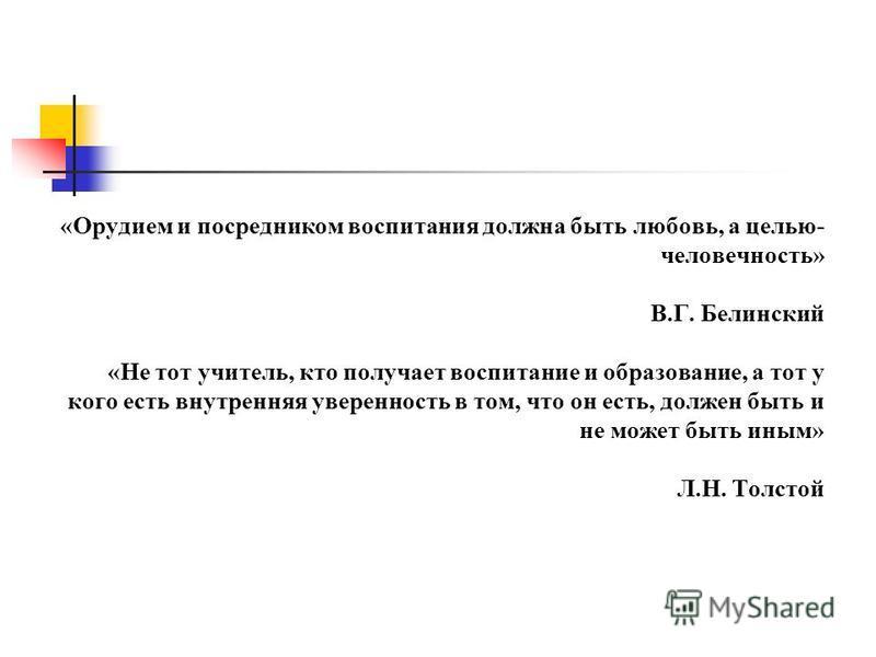 «Орудием и посредником воспитания должна быть любовь, а целью- человечность» В.Г. Белинский «Не тот учитель, кто получает воспитание и образование, а тот у кого есть внутренняя уверенность в том, что он есть, должен быть и не может быть иным» Л.Н. То
