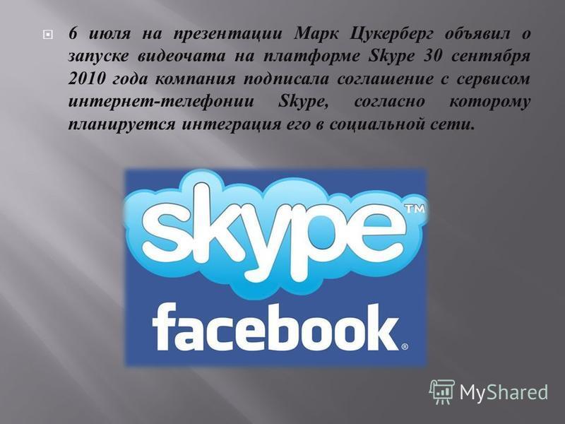 6 июля на презентации Марк Цукерберг объявил о запуске видеочата на платформе Skype 30 сентября 2010 года компания подписала соглашение с сервисом интернет - телефонии Skype, согласно которому планируется интеграция его в социальной сети.