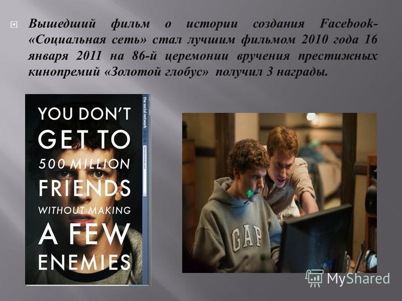 Вышедший фильм о истории создания Facebook- « Социальная сеть » стал лучшим фильмом 2010 года 16 января 2011 на 86- й церемонии вручения престижных кинопремий « Золотой глобус » получил 3 награды.