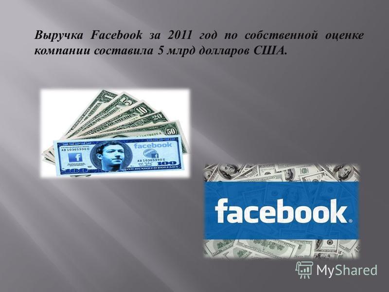 Выручка Facebook за 2011 год по собственной оценке компании составила 5 млрд долларов США.
