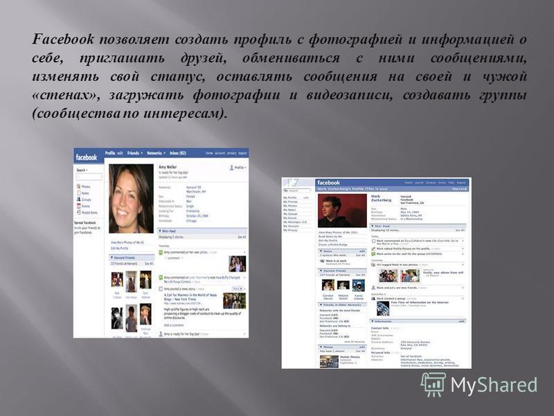 Facebook позволяет создать профиль с фотографией и информацией о себе, приглашать друзей, обмениваться с ними сообщениями, изменять свой статус, оставлять сообщения на своей и чужой « стенах », загружать фотографии и видеозаписи, создавать группы ( с