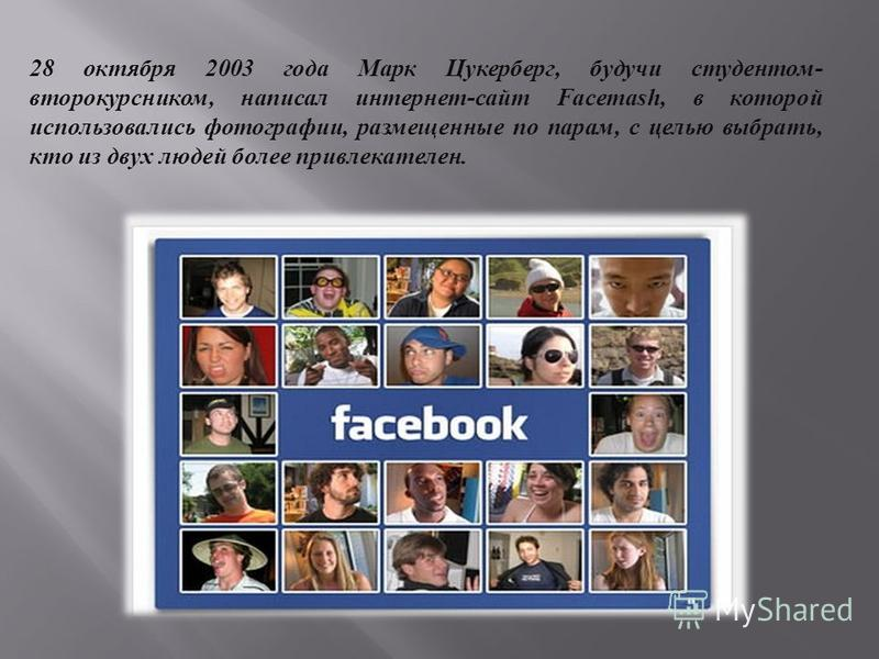 28 октября 2003 года Марк Цукерберг, будучи студентом - второкурсником, написал интернет - сайт Facemash, в которой использовались фотографии, размещенные по парам, с целью выбрать, кто из двух людей более привлекателен.