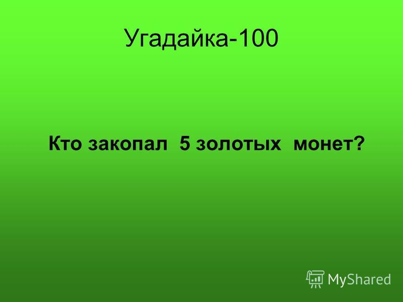 Угадайка-100 Кто закопал 5 золотых монет?