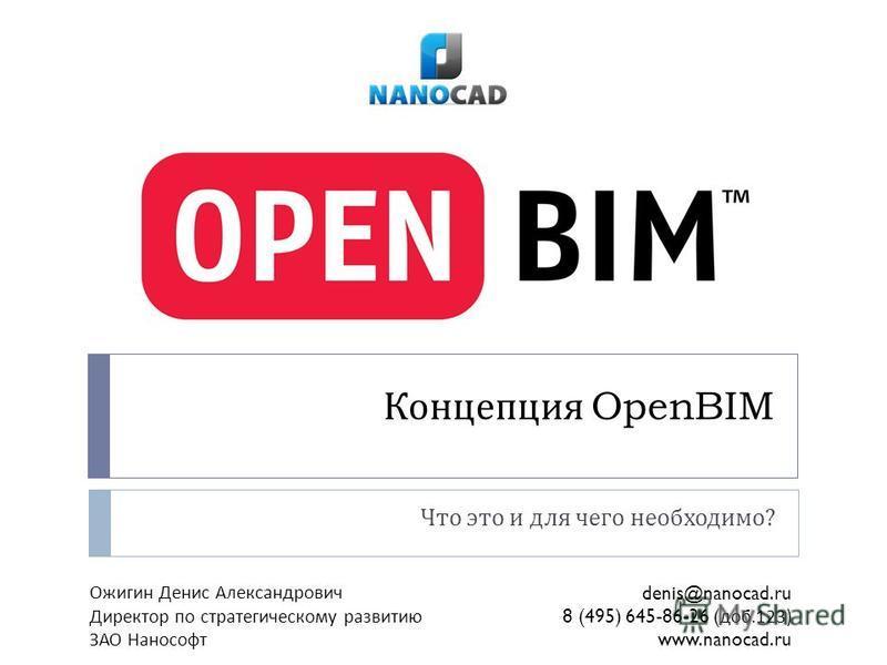 Концепция OpenBIM Что это и для чего необходимо ? Ожигин Денис Александрович Директор по стратегическому развитию ЗАО Нанософт denis@nanocad.ru 8 (495) 645-86-26 ( доб.123) www.nanocad.ru