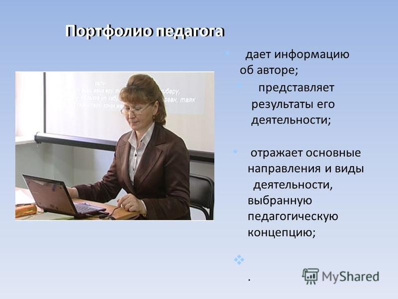 Портфолио педагога дает информацию об авторе; представляет результаты его деятельности; отражает основные направления и виды деятельности, выбранную педагогическую концепцию;.