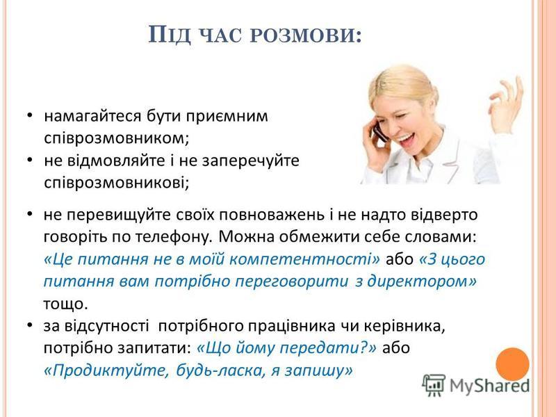 П ІД ЧАС РОЗМОВИ : намагайтеся бути приємним співрозмовником; не відмовляйте і не заперечуйте співрозмовникові; не перевищуйте своїх повноважень і не надто відверто говоріть по телефону. Можна обмежити себе словами: «Це питання не в моїй компетентнос