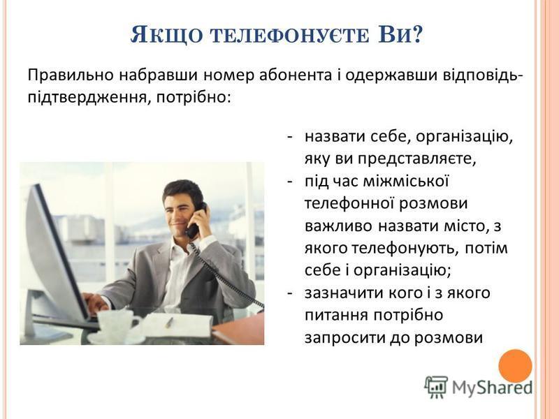 Я КЩО ТЕЛЕФОНУЄТЕ В И ? -назвати себе, організацію, яку ви представляєте, -під час міжміської телефонної розмови важливо назвати місто, з якого телефонують, потім себе і організацію; -зазначити кого і з якого питання потрібно запросити до розмови Пра