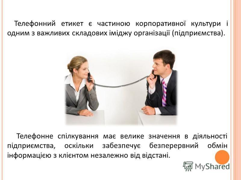 Телефонний етикет є частиною корпоративної культури і одним з важливих складових іміджу організації (підприємства). Телефонне спілкування має велике значення в діяльності підприємства, оскільки забезпечує безперервний обмін інформацією з клієнтом нез