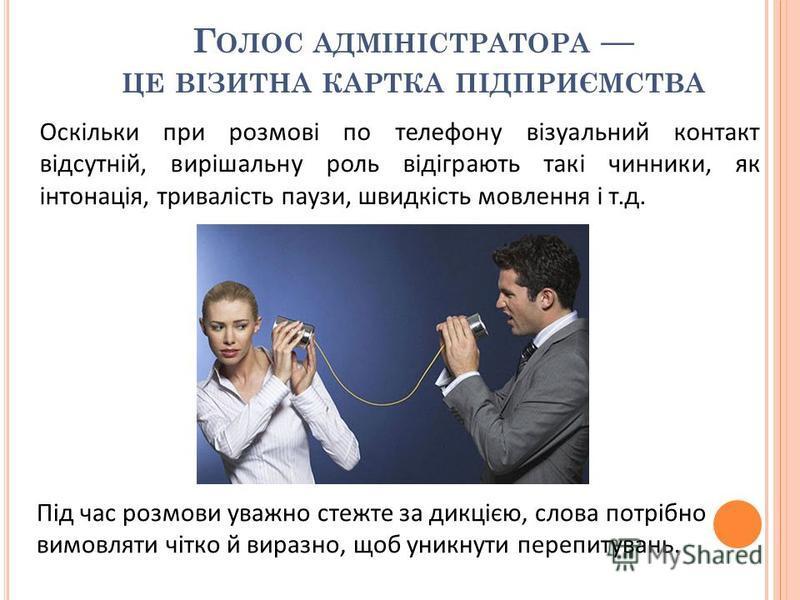 Оскільки при розмові по телефону візуальний контакт відсутній, вирішальну роль відіграють такі чинники, як інтонація, тривалість паузи, швидкість мовлення і т.д. Під час розмови уважно стежте за дикцією, слова потрібно вимовляти чітко й виразно, щоб