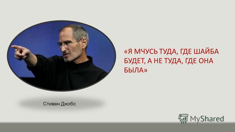 «Я МЧУСЬ ТУДА, ГДЕ ШАЙБА БУДЕТ, А НЕ ТУДА, ГДЕ ОНА БЫЛА» Стивен Джобс
