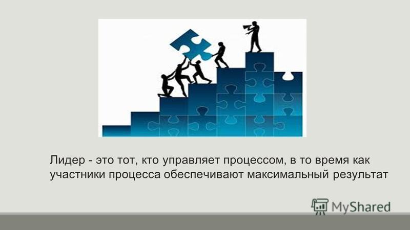 Лидер - это тот, кто управляет процессом, в то время как участники процесса обеспечивают максимальный результат